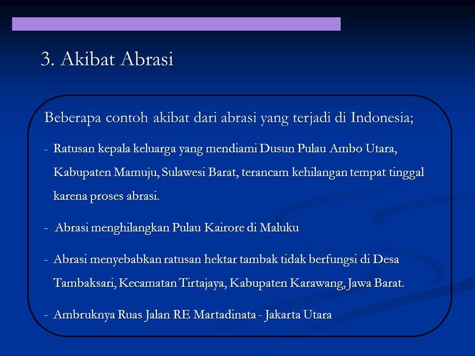 Beberapa contoh akibat dari abrasi yang terjadi di Indonesia; - Ratusan kepala keluarga yang mendiami Dusun Pulau Ambo Utara, Kabupaten Mamuju, Sulawe