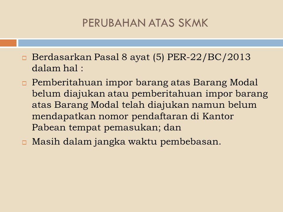 PERUBAHAN ATAS SKMK  Berdasarkan Pasal 8 ayat (5) PER-22/BC/2013 dalam hal :  Pemberitahuan impor barang atas Barang Modal belum diajukan atau pembe