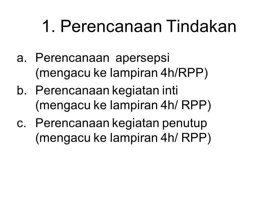 1. Perencanaan Tindakan a.Perencanaan apersepsi (mengacu ke lampiran 4h/RPP) b.Perencanaan kegiatan inti (mengacu ke lampiran 4h/ RPP) c.Perencanaan k