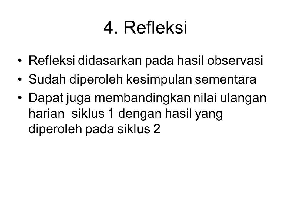4. Refleksi •Refleksi didasarkan pada hasil observasi •Sudah diperoleh kesimpulan sementara •Dapat juga membandingkan nilai ulangan harian siklus 1 de