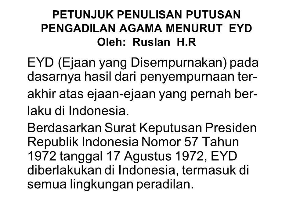 PETUNJUK PENULISAN PUTUSAN PENGADILAN AGAMA MENURUT EYD Oleh: Ruslan H.R EYD (Ejaan yang Disempurnakan) pada dasarnya hasil dari penyempurnaan ter- akhir atas ejaan-ejaan yang pernah ber- laku di Indonesia.