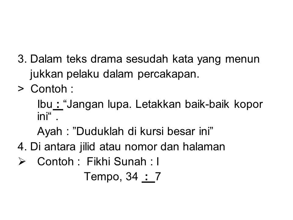3.Dalam teks drama sesudah kata yang menun jukkan pelaku dalam percakapan.