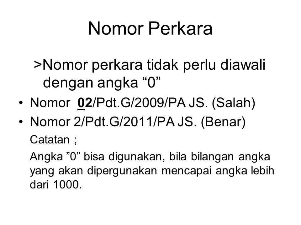 """Nomor Perkara >Nomor perkara tidak perlu diawali dengan angka """"0"""" •Nomor 02/Pdt.G/2009/PA JS. (Salah) •Nomor 2/Pdt.G/2011/PA JS. (Benar) Catatan ; Ang"""