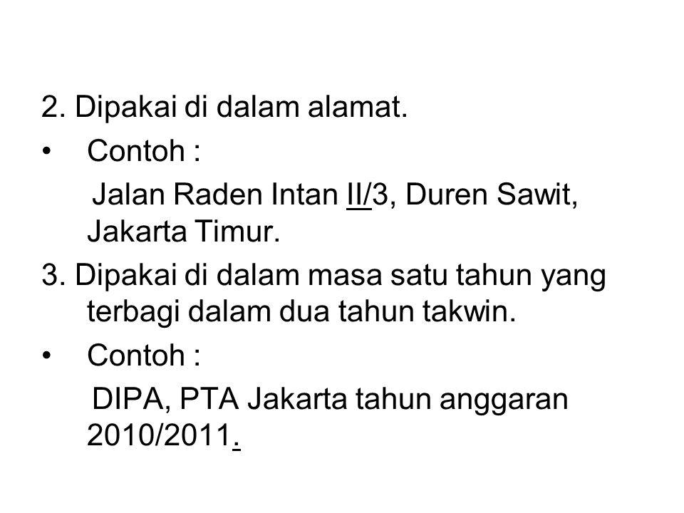 2. Dipakai di dalam alamat. •Contoh : Jalan Raden Intan II/3, Duren Sawit, Jakarta Timur. 3. Dipakai di dalam masa satu tahun yang terbagi dalam dua t