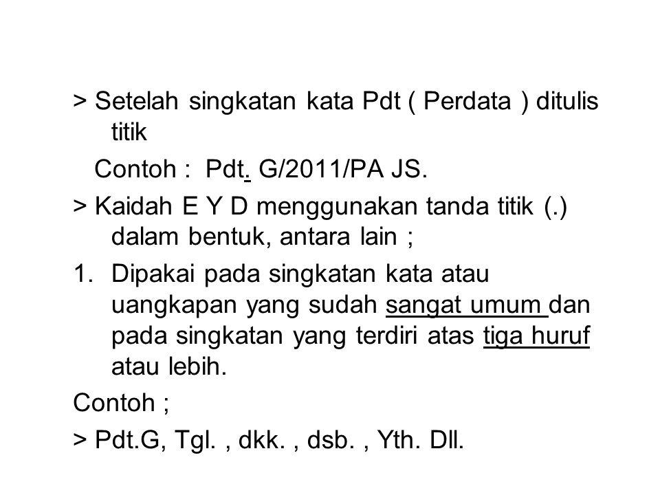 > Setelah singkatan kata Pdt ( Perdata ) ditulis titik Contoh : Pdt. G/2011/PA JS. > Kaidah E Y D menggunakan tanda titik (.) dalam bentuk, antara lai