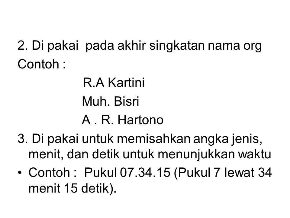 2. Di pakai pada akhir singkatan nama org Contoh : R.A Kartini Muh. Bisri A. R. Hartono 3. Di pakai untuk memisahkan angka jenis, menit, dan detik unt