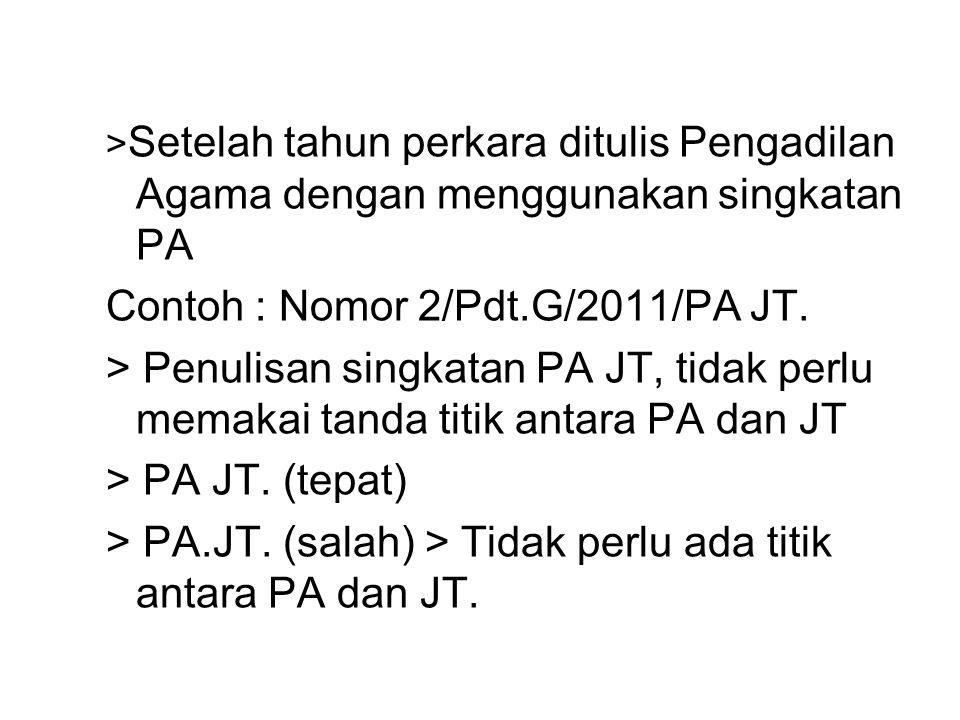 > Setelah tahun perkara ditulis Pengadilan Agama dengan menggunakan singkatan PA Contoh : Nomor 2/Pdt.G/2011/PA JT.
