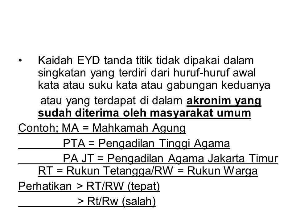 •Kaidah EYD tanda titik tidak dipakai dalam singkatan yang terdiri dari huruf-huruf awal kata atau suku kata atau gabungan keduanya atau yang terdapat di dalam akronim yang sudah diterima oleh masyarakat umum Contoh; MA = Mahkamah Agung PTA = Pengadilan Tinggi Agama PA JT = Pengadilan Agama Jakarta Timur RT = Rukun Tetangga/RW = Rukun Warga Perhatikan > RT/RW (tepat) > Rt/Rw (salah)