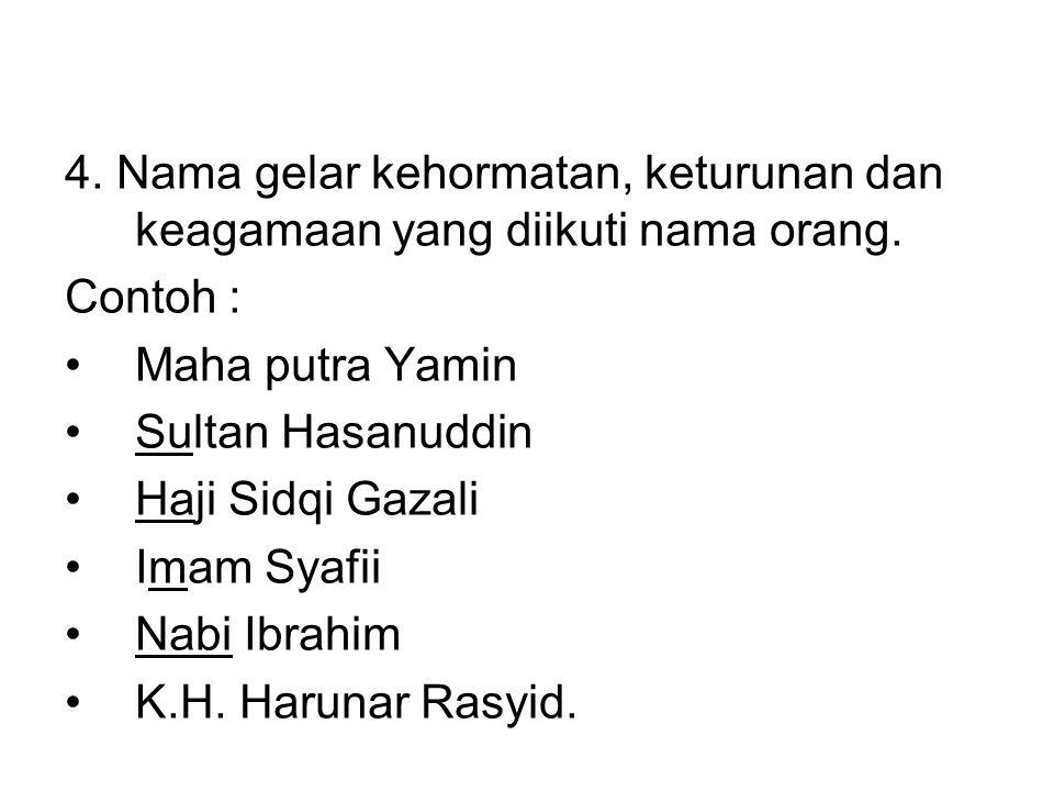 4. Nama gelar kehormatan, keturunan dan keagamaan yang diikuti nama orang. Contoh : •Maha putra Yamin •Sultan Hasanuddin •Haji Sidqi Gazali •Imam Syaf
