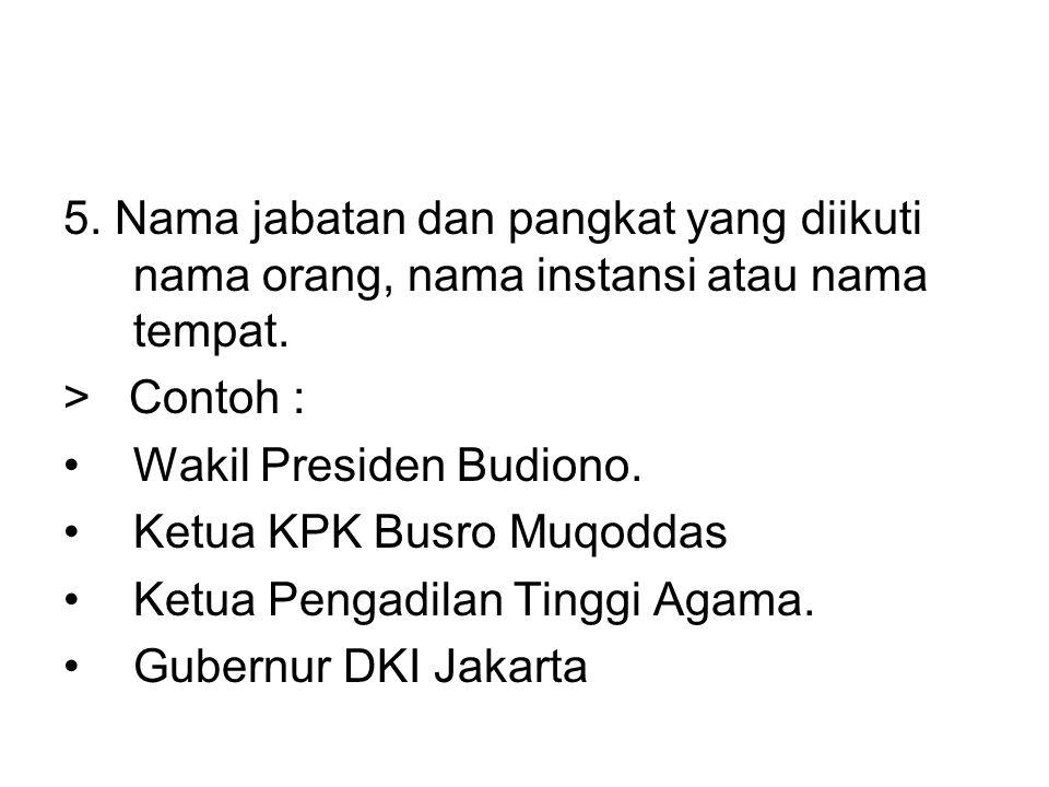 5. Nama jabatan dan pangkat yang diikuti nama orang, nama instansi atau nama tempat. > Contoh : •Wakil Presiden Budiono. •Ketua KPK Busro Muqoddas •Ke