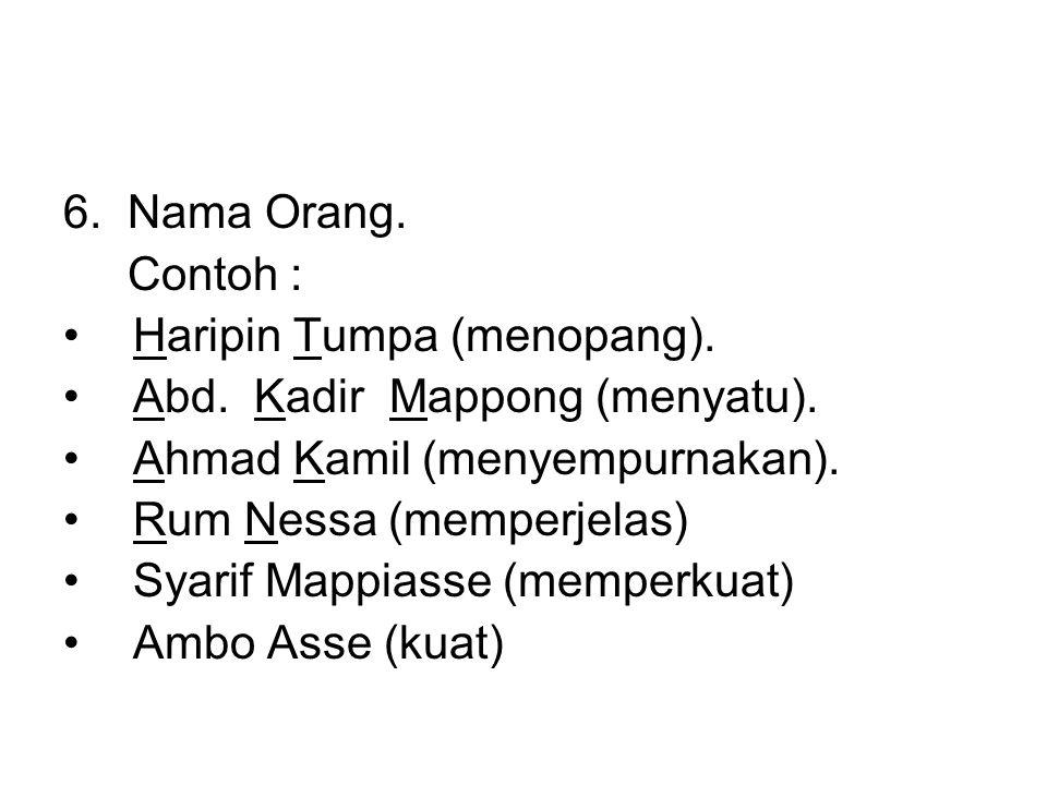 6. Nama Orang. Contoh : •Haripin Tumpa (menopang). •Abd. Kadir Mappong (menyatu). •Ahmad Kamil (menyempurnakan). •Rum Nessa (memperjelas) •Syarif Mapp