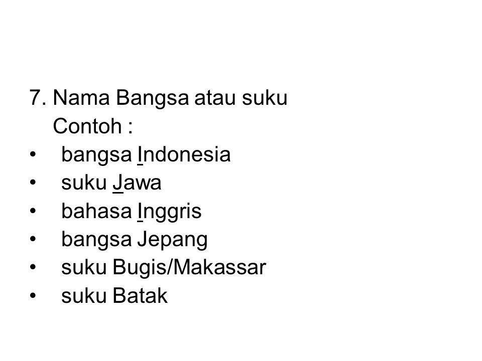 7. Nama Bangsa atau suku Contoh : •bangsa Indonesia •suku Jawa •bahasa Inggris •bangsa Jepang •suku Bugis/Makassar •suku Batak