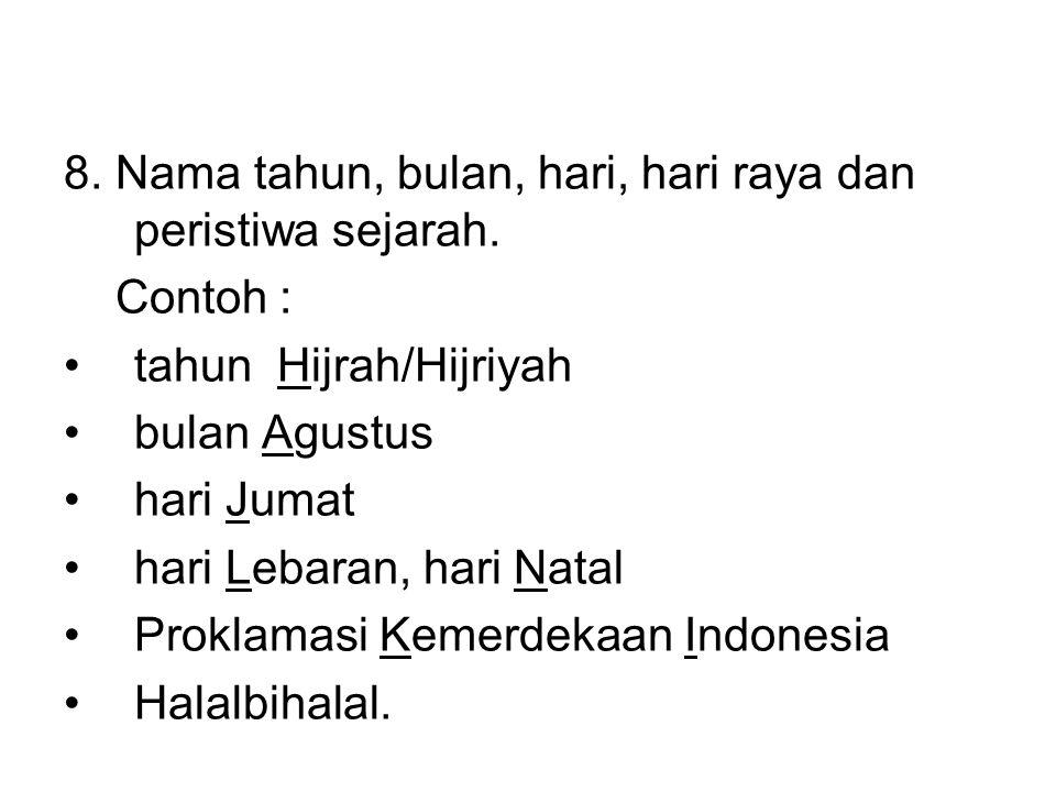 8. Nama tahun, bulan, hari, hari raya dan peristiwa sejarah. Contoh : •tahun Hijrah/Hijriyah •bulan Agustus •hari Jumat •hari Lebaran, hari Natal •Pro