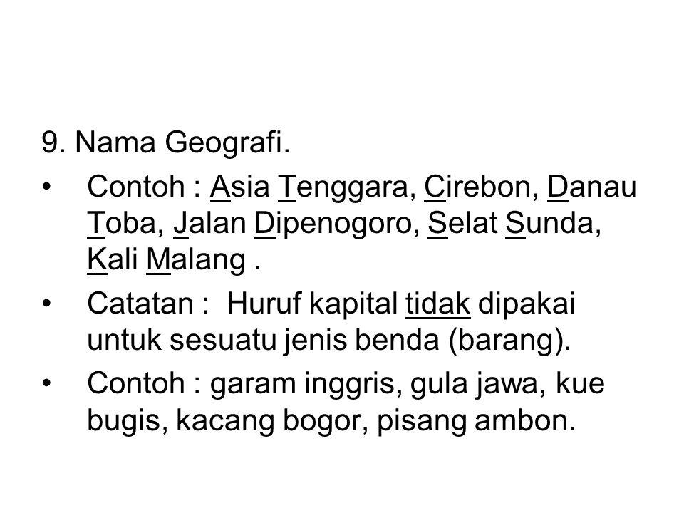 9. Nama Geografi. •Contoh : Asia Tenggara, Cirebon, Danau Toba, Jalan Dipenogoro, Selat Sunda, Kali Malang. •Catatan : Huruf kapital tidak dipakai unt