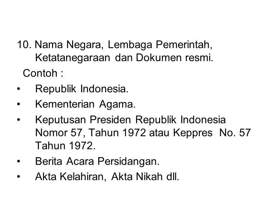 10. Nama Negara, Lembaga Pemerintah, Ketatanegaraan dan Dokumen resmi. Contoh : •Republik Indonesia. •Kementerian Agama. •Keputusan Presiden Republik