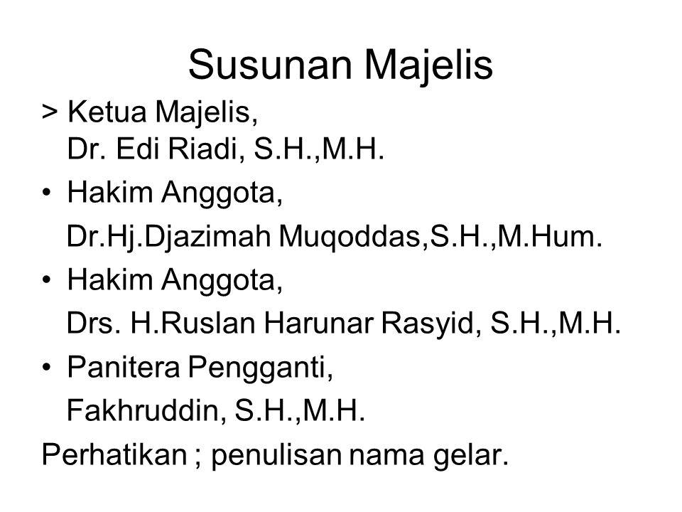 Susunan Majelis > Ketua Majelis, Dr. Edi Riadi, S.H.,M.H. •Hakim Anggota, Dr.Hj.Djazimah Muqoddas,S.H.,M.Hum. •Hakim Anggota, Drs. H.Ruslan Harunar Ra