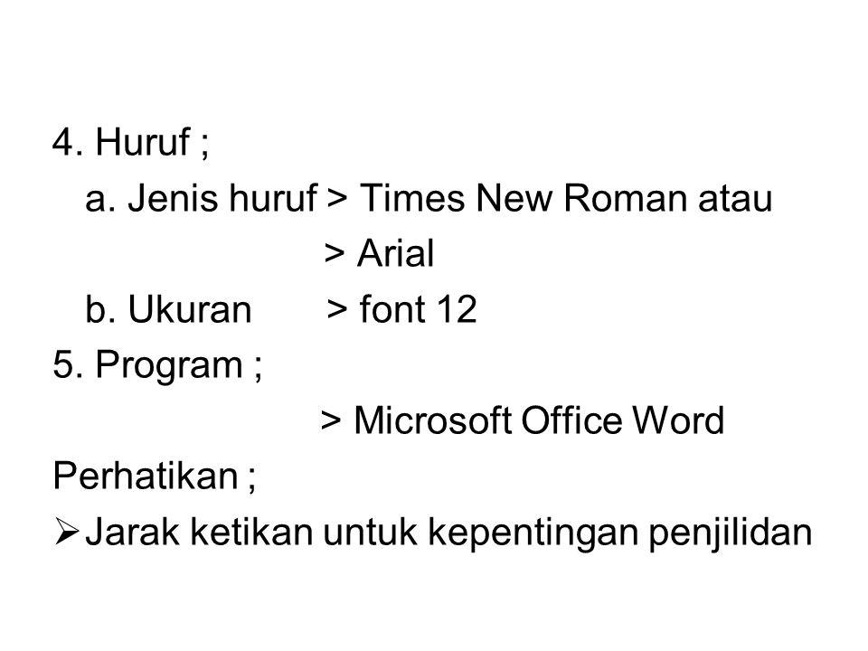 4. Huruf ; a. Jenis huruf > Times New Roman atau > Arial b. Ukuran > font 12 5. Program ; > Microsoft Office Word Perhatikan ;  Jarak ketikan untuk k