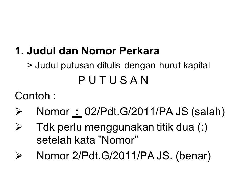 1. Judul dan Nomor Perkara > Judul putusan ditulis dengan huruf kapital P U T U S A N Contoh :  Nomor : 02/Pdt.G/2011/PA JS (salah)  Tdk perlu mengg