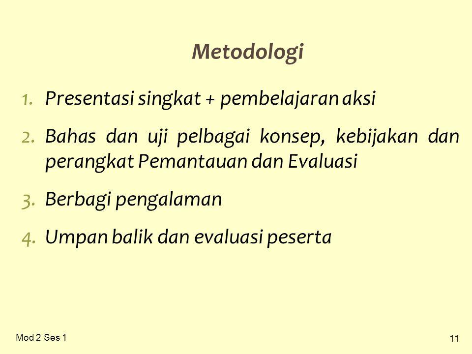 11 Mod 2 Ses 1 Metodologi 1.Presentasi singkat + pembelajaran aksi 2.Bahas dan uji pelbagai konsep, kebijakan dan perangkat Pemantauan dan Evaluasi 3.Berbagi pengalaman 4.Umpan balik dan evaluasi peserta