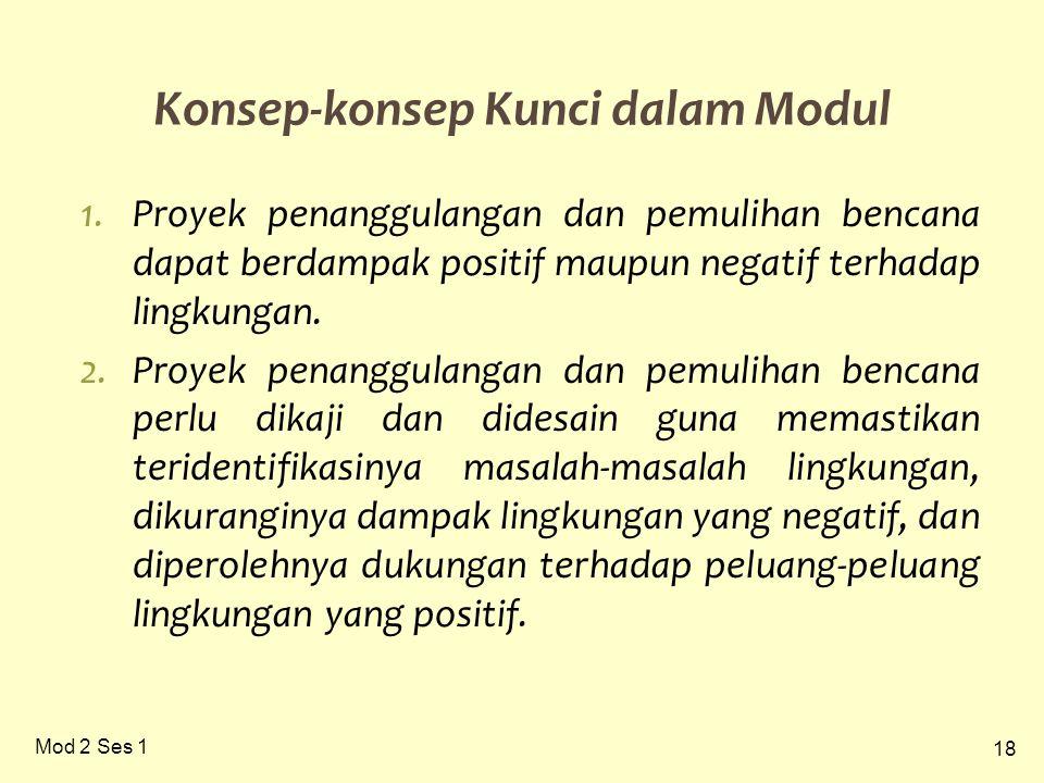 18 Mod 2 Ses 1 Konsep-konsep Kunci dalam Modul 1.Proyek penanggulangan dan pemulihan bencana dapat berdampak positif maupun negatif terhadap lingkunga