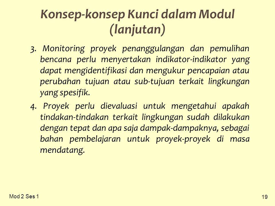 19 Mod 2 Ses 1 Konsep-konsep Kunci dalam Modul (lanjutan) 3. Monitoring proyek penanggulangan dan pemulihan bencana perlu menyertakan indikator-indika