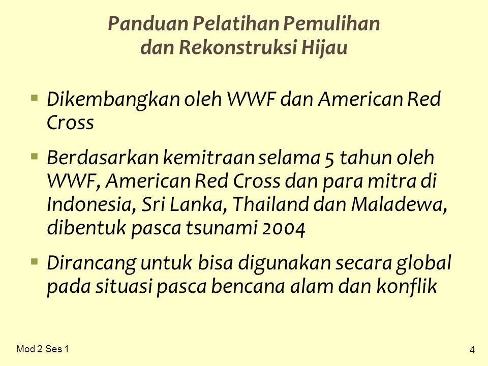 4 Mod 2 Ses 1 Panduan Pelatihan Pemulihan dan Rekonstruksi Hijau  Dikembangkan oleh WWF dan American Red Cross  Berdasarkan kemitraan selama 5 tahun