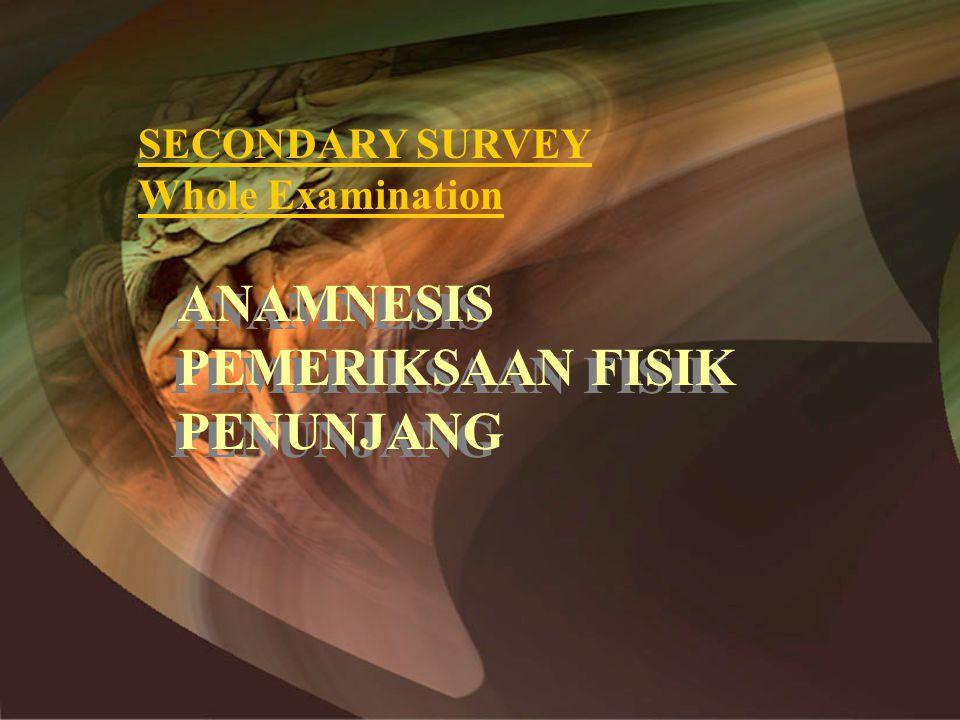 SECONDARY SURVEY Whole Examination ANAMNESIS PEMERIKSAAN FISIK PENUNJANG ANAMNESIS PEMERIKSAAN FISIK PENUNJANG