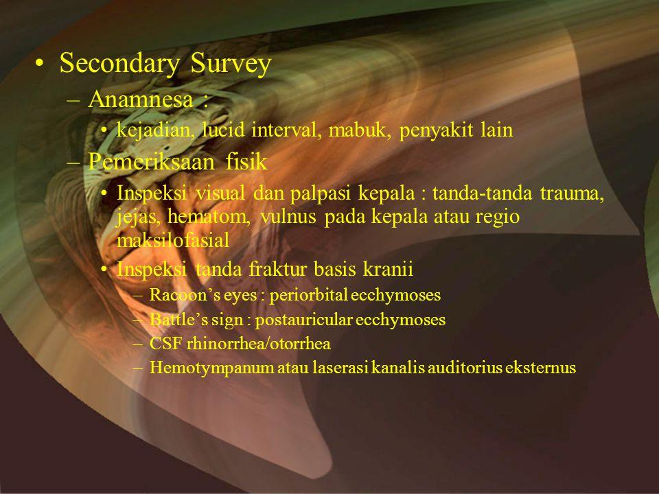 •Secondary Survey –Anamnesa : •kejadian, lucid interval, mabuk, penyakit lain –Pemeriksaan fisik •Inspeksi visual dan palpasi kepala : tanda-tanda trauma, jejas, hematom, vulnus pada kepala atau regio maksilofasial •Inspeksi tanda fraktur basis kranii –Racoon's eyes : periorbital ecchymoses –Battle's sign : postauricular ecchymoses –CSF rhinorrhea/otorrhea –Hemotympanum atau laserasi kanalis auditorius eksternus