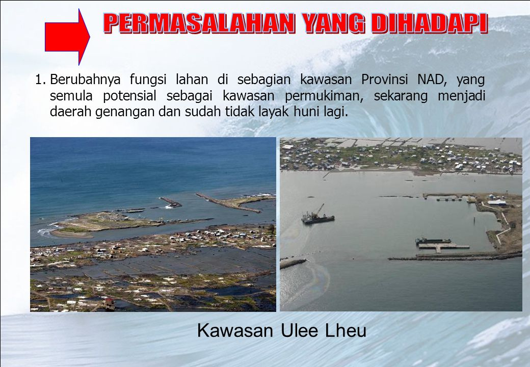 1.Berubahnya fungsi lahan di sebagian kawasan Provinsi NAD, yang semula potensial sebagai kawasan permukiman, sekarang menjadi daerah genangan dan sud