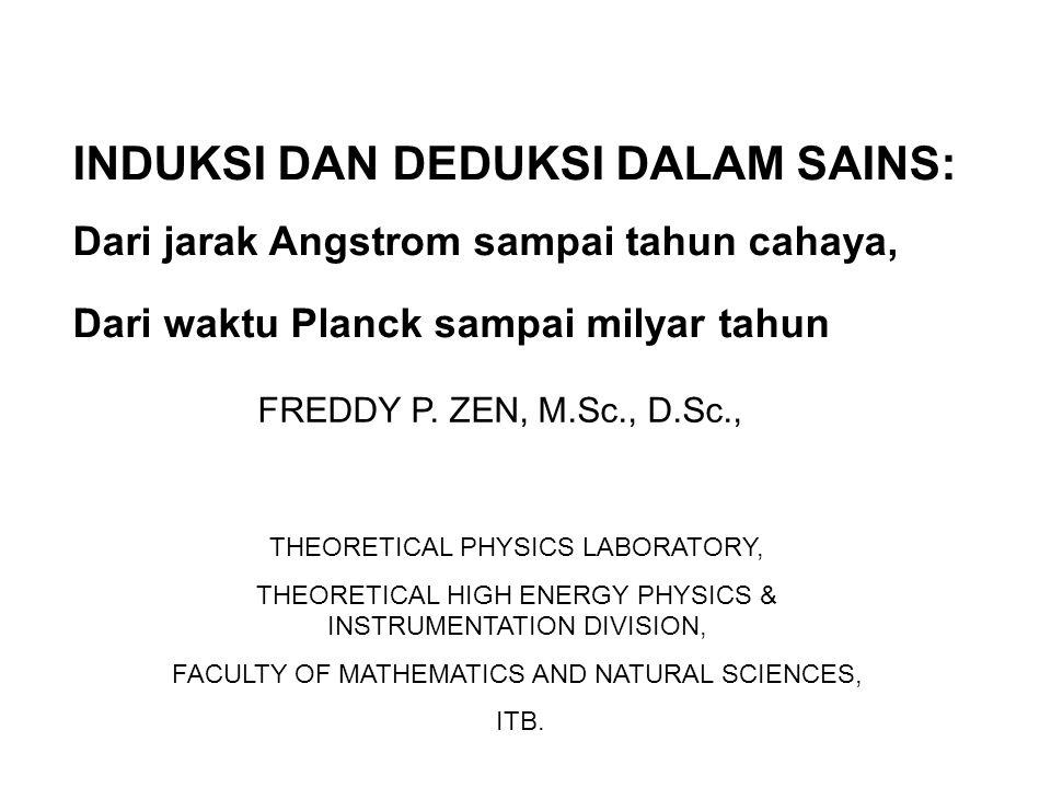 INDUKSI DAN DEDUKSI DALAM SAINS: Dari jarak Angstrom sampai tahun cahaya, Dari waktu Planck sampai milyar tahun FREDDY P.