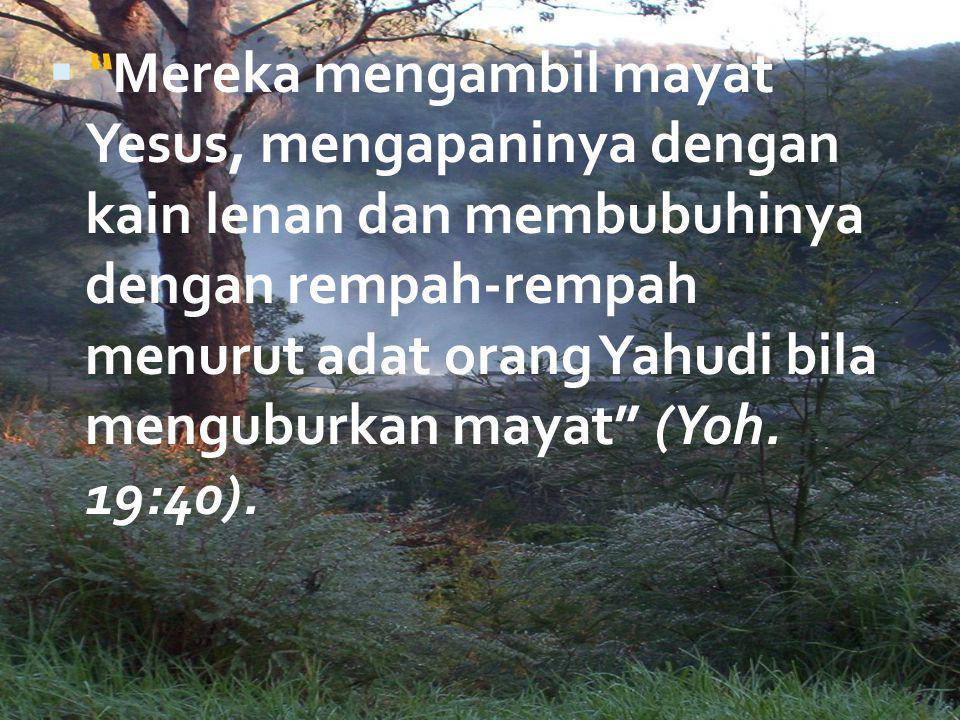 " ""Mereka mengambil mayat Yesus, mengapaninya dengan kain lenan dan membubuhinya dengan rempah-rempah menurut adat orang Yahudi bila menguburkan mayat"