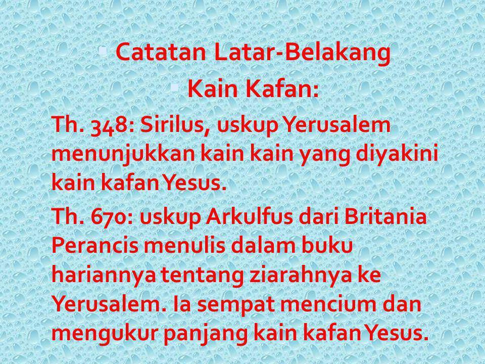  Catatan Latar-Belakang  Kain Kafan: Th. 348: Sirilus, uskup Yerusalem menunjukkan kain kain yang diyakini kain kafan Yesus. - Th. 670: uskup Arkulf