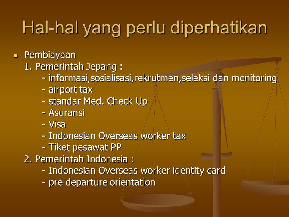 Hal-hal yang perlu diperhatikan  Pembiayaan 1. Pemerintah Jepang : - informasi,sosialisasi,rekrutmen,seleksi dan monitoring - airport tax - standar M