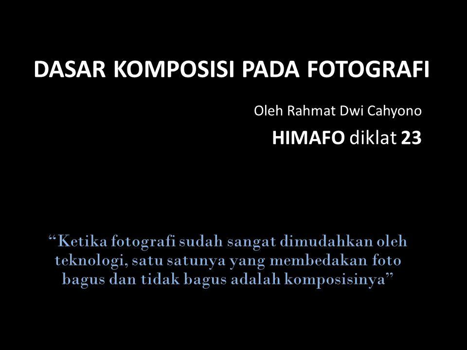 DASAR KOMPOSISI PADA FOTOGRAFI Oleh Rahmat Dwi Cahyono HIMAFO diklat 23 Ketika fotografi sudah sangat dimudahkan oleh teknologi, satu satunya yang membedakan foto bagus dan tidak bagus adalah komposisinya