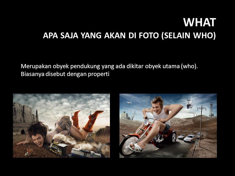 WHAT APA SAJA YANG AKAN DI FOTO (SELAIN WHO) Merupakan obyek pendukung yang ada dikitar obyek utama (who).