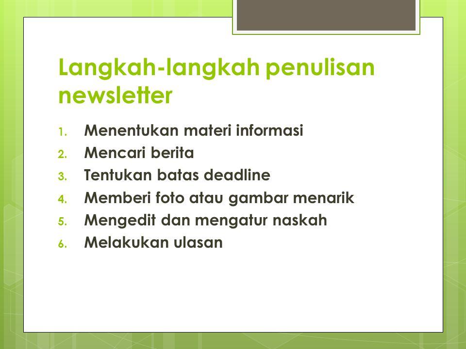 Langkah-langkah penulisan newsletter 1. Menentukan materi informasi 2. Mencari berita 3. Tentukan batas deadline 4. Memberi foto atau gambar menarik 5