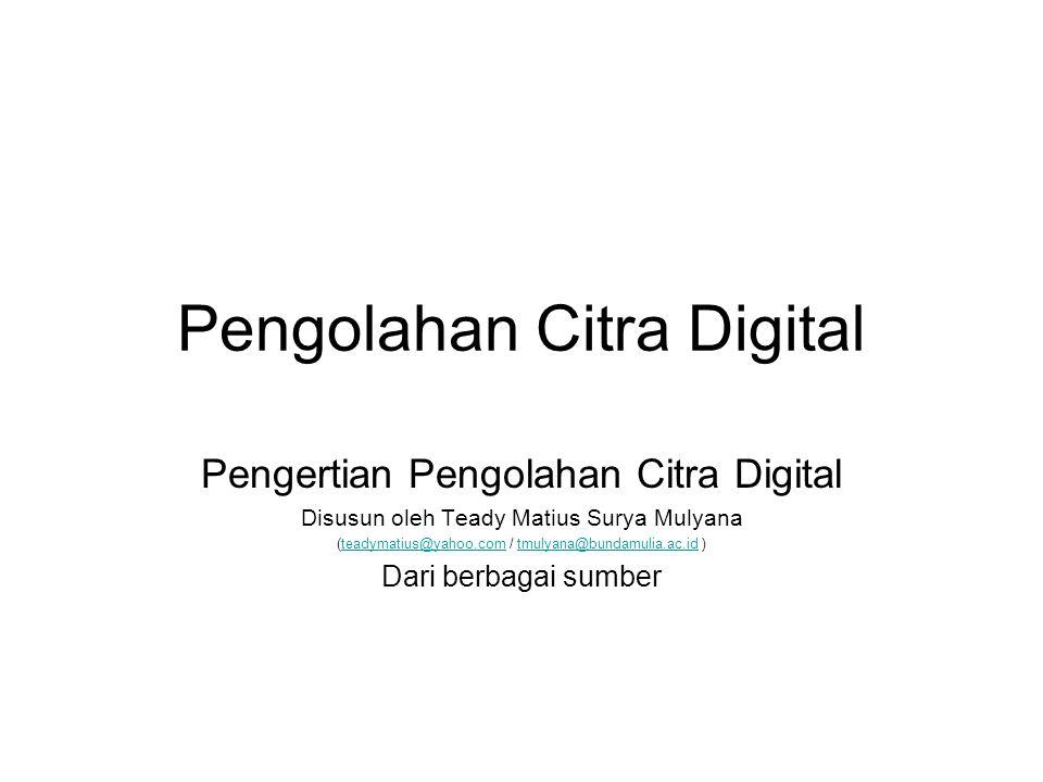 Pengolahan Citra Digital Pengertian Pengolahan Citra Digital Disusun oleh Teady Matius Surya Mulyana (teadymatius@yahoo.com / tmulyana@bundamulia.ac.i