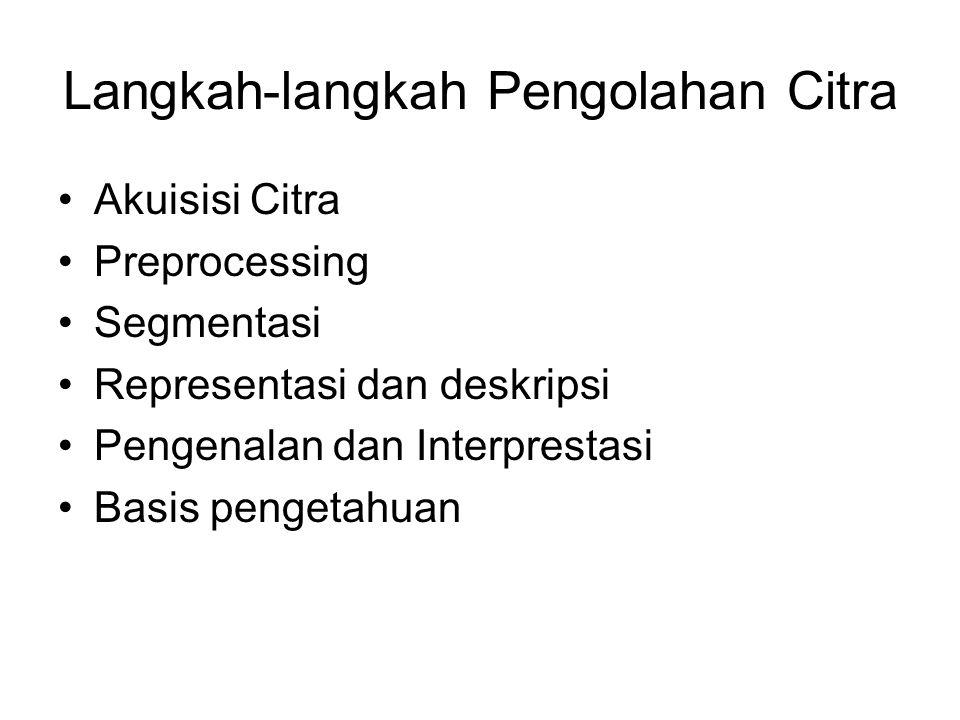 Langkah-langkah Pengolahan Citra •Akuisisi Citra •Preprocessing •Segmentasi •Representasi dan deskripsi •Pengenalan dan Interprestasi •Basis pengetahu