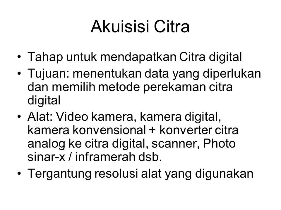 Akuisisi Citra •Tahap untuk mendapatkan Citra digital •Tujuan: menentukan data yang diperlukan dan memilih metode perekaman citra digital •Alat: Video
