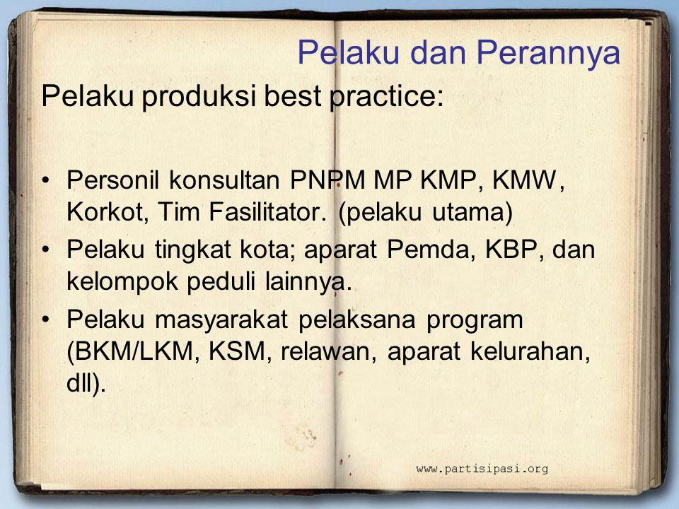 Pelaku dan Perannya Pelaku produksi best practice: •Personil konsultan PNPM MP KMP, KMW, Korkot, Tim Fasilitator. (pelaku utama) •Pelaku tingkat kota;