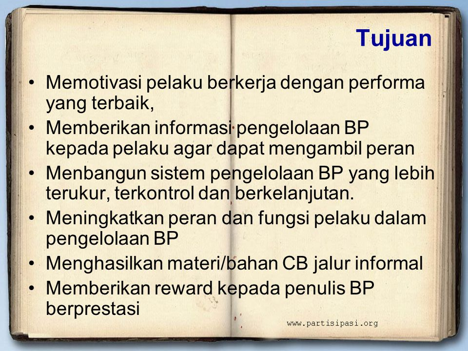 Tujuan •Memotivasi pelaku berkerja dengan performa yang terbaik, •Memberikan informasi pengelolaan BP kepada pelaku agar dapat mengambil peran •Menbangun sistem pengelolaan BP yang lebih terukur, terkontrol dan berkelanjutan.