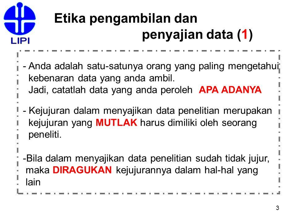3 Etika pengambilan dan penyajian data (1) - Anda adalah satu-satunya orang yang paling mengetahui kebenaran data yang anda ambil. Jadi, catatlah data