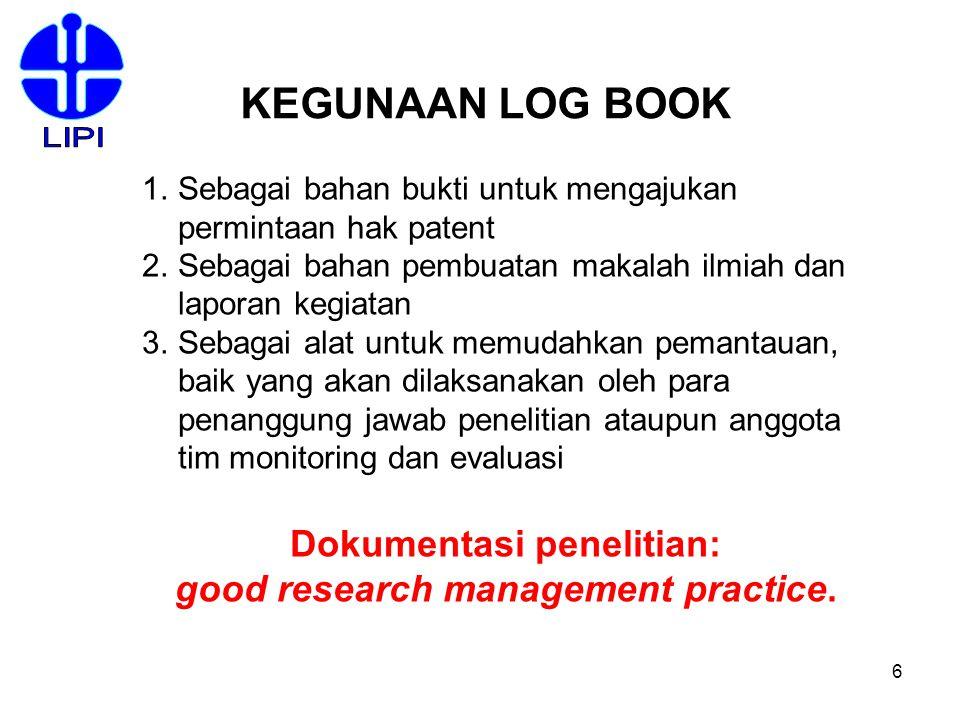 6 KEGUNAAN LOG BOOK 1.Sebagai bahan bukti untuk mengajukan permintaan hak patent 2.Sebagai bahan pembuatan makalah ilmiah dan laporan kegiatan 3.Sebag