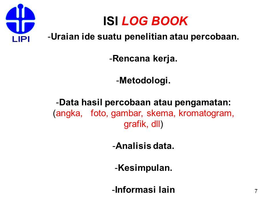 7 ISI LOG BOOK -Uraian ide suatu penelitian atau percobaan. -Rencana kerja. -Metodologi. -Data hasil percobaan atau pengamatan: (angka, foto, gambar,