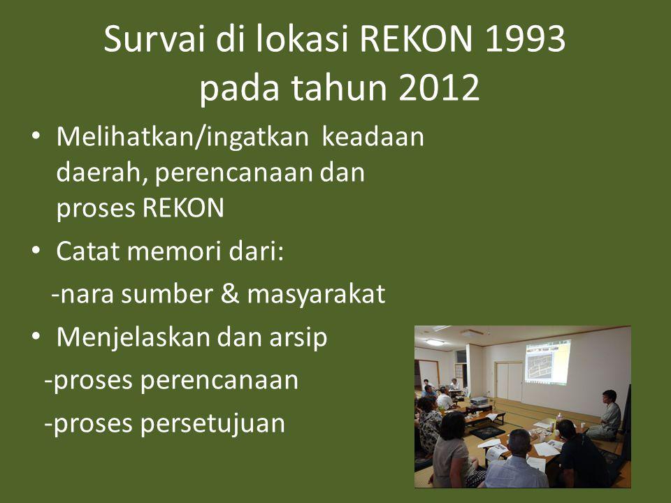 Survai di lokasi REKON 1993 pada tahun 2012 • Melihatkan/ingatkan keadaan daerah, perencanaan dan proses REKON • Catat memori dari: -nara sumber & masyarakat • Menjelaskan dan arsip -proses perencanaan -proses persetujuan