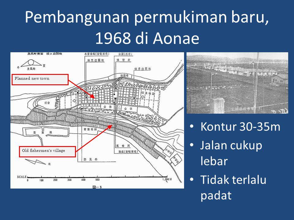 Pembangunan permukiman baru, 1968 di Aonae • Kontur 30-35m • Jalan cukup lebar • Tidak terlalu padat Old fishermen's village Planned new town