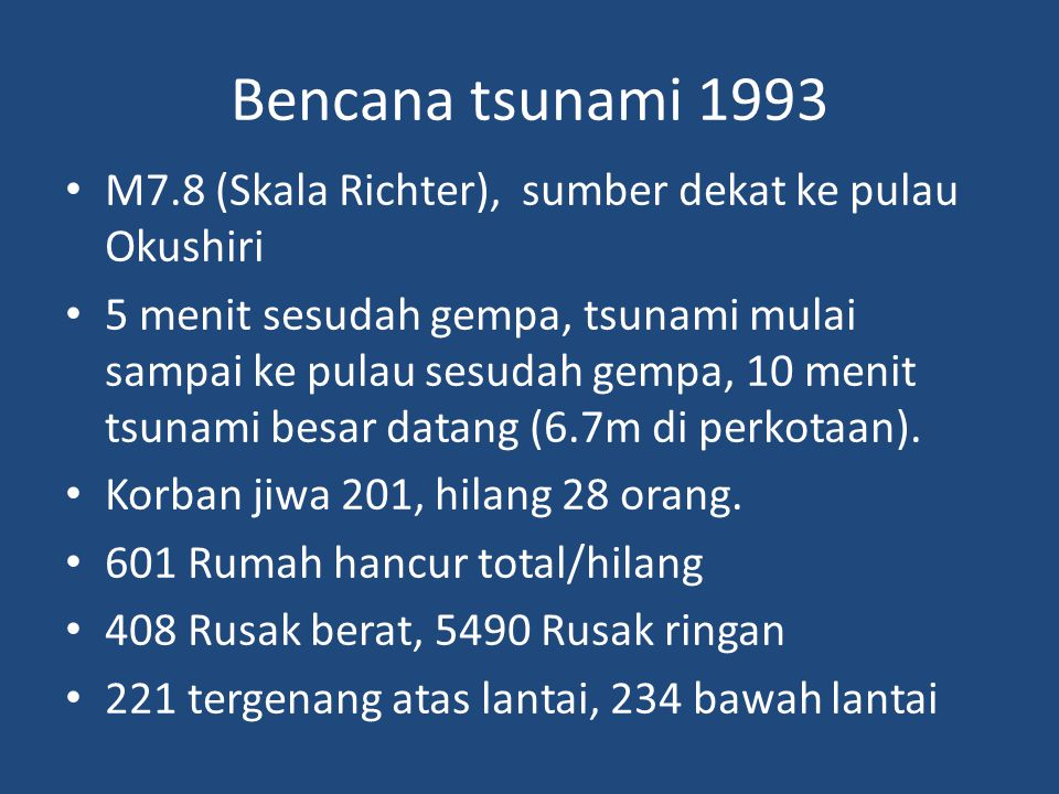 Bencana tsunami 1993 • M7.8 (Skala Richter), sumber dekat ke pulau Okushiri • 5 menit sesudah gempa, tsunami mulai sampai ke pulau sesudah gempa, 10 menit tsunami besar datang (6.7m di perkotaan).