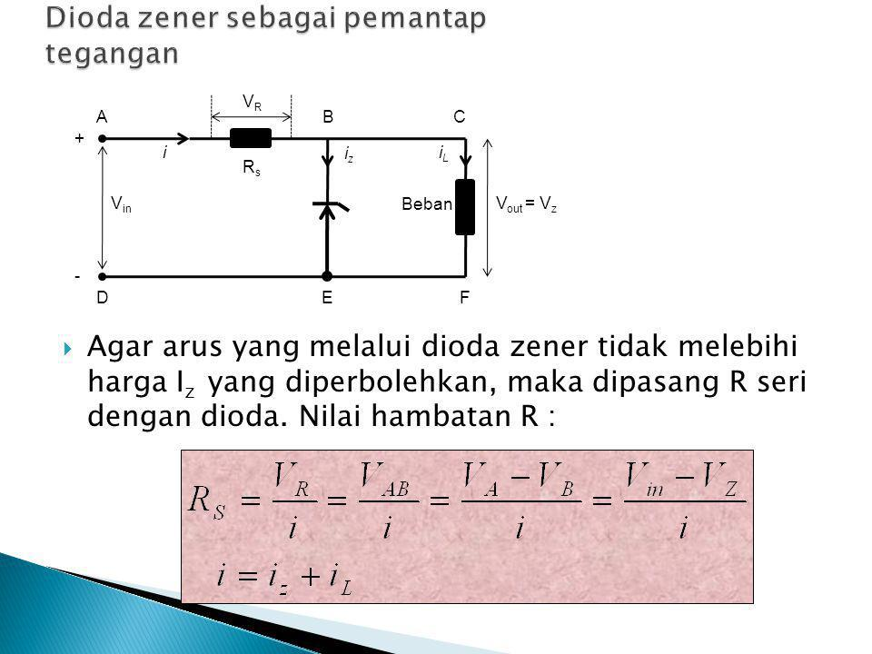  Agar arus yang melalui dioda zener tidak melebihi harga I z yang diperbolehkan, maka dipasang R seri dengan dioda.