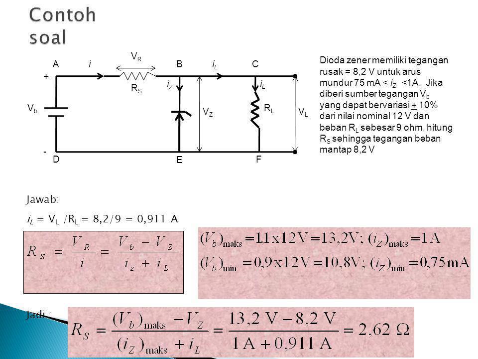 ABC D E Jawab: i L = V L /R L = 8,2/9 = 0,911 A Jadi : F V L V Z V b V R i L i R S i Z + - Dioda zener memiliki tegangan rusak = 8,2 V untuk arus mundur 75 mA < i Z <1A.