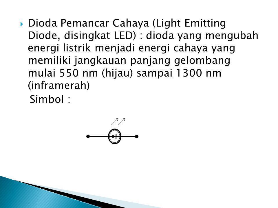  Dioda Pemancar Cahaya (Light Emitting Diode, disingkat LED) : dioda yang mengubah energi listrik menjadi energi cahaya yang memiliki jangkauan panjang gelombang mulai 550 nm (hijau) sampai 1300 nm (inframerah) Simbol :